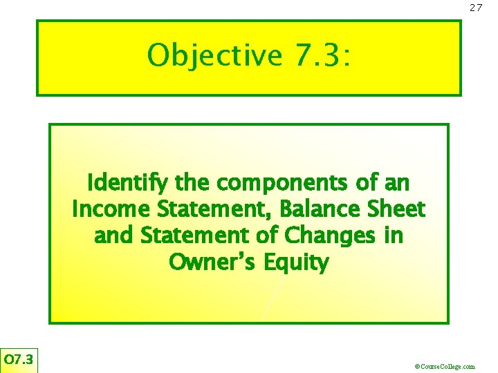 27 Objective 7. 3: Identify the components of an Income Statement, Balance Sheet and