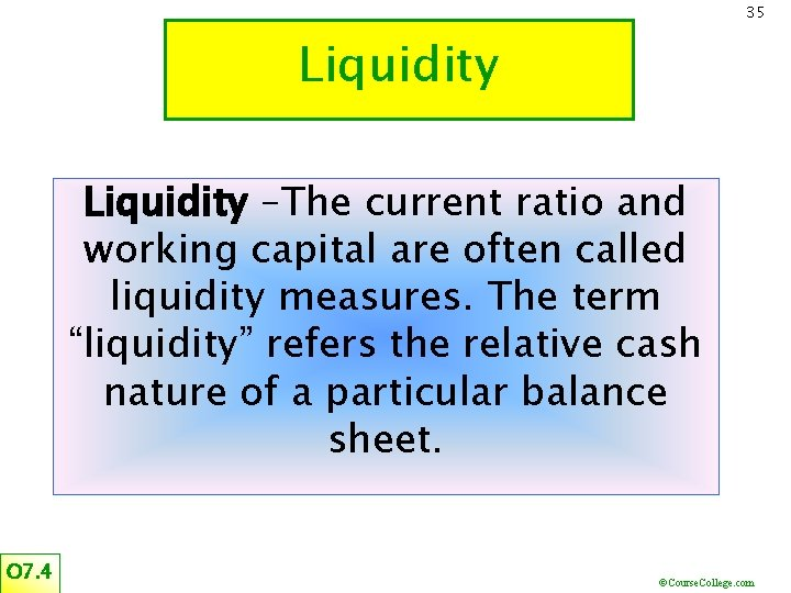 35 Liquidity –The current ratio and working capital are often called liquidity measures. The