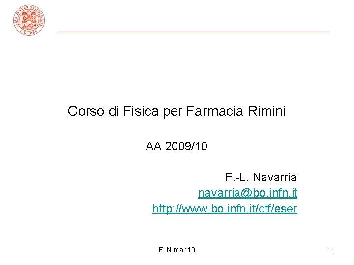 Corso di Fisica per Farmacia Rimini AA 2009/10 F. -L. Navarria navarria@bo. infn. it