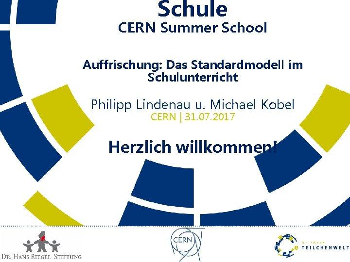 Schule CERN Summer School Auffrischung: Das Standardmodell im Schulunterricht Philipp Lindenau u. Michael Kobel