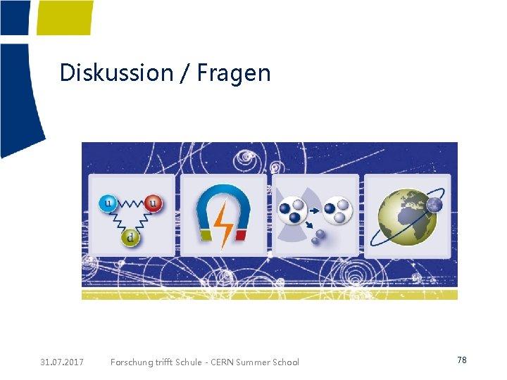 Diskussion / Fragen 31. 07. 2017 Forschung trifft Schule - CERN Summer School 78