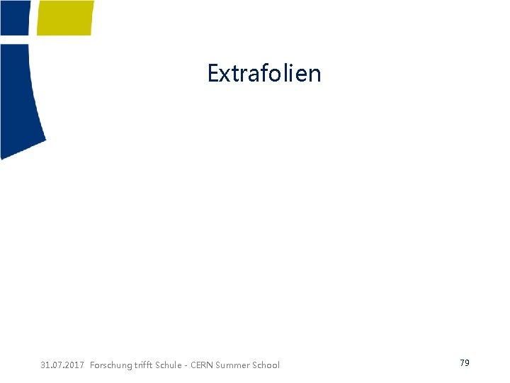 Extrafolien 31. 07. 2017 Forschung trifft Schule - CERN Summer School 79