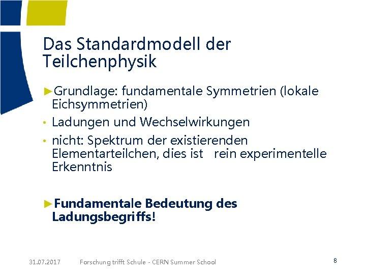 Das Standardmodell der Teilchenphysik ►Grundlage: fundamentale Symmetrien (lokale Eichsymmetrien) • Ladungen und Wechselwirkungen •