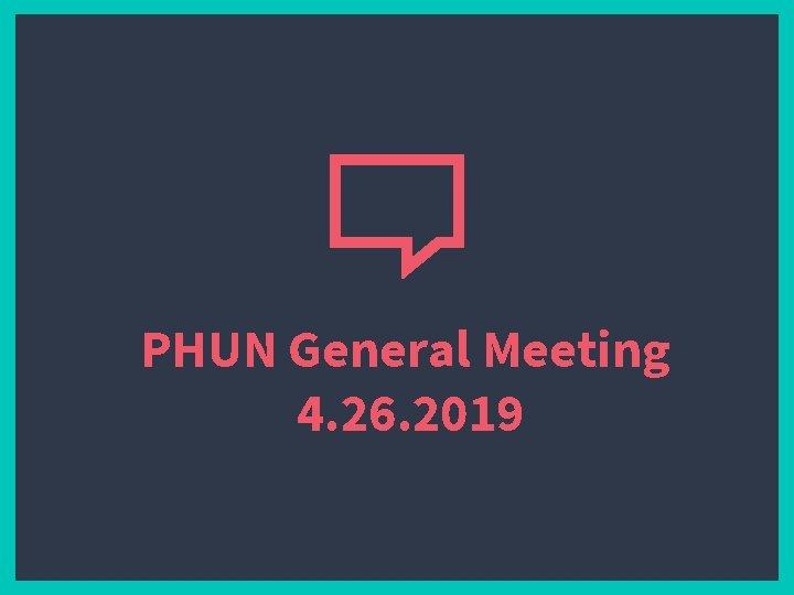 PHUN General Meeting 4. 26. 2019
