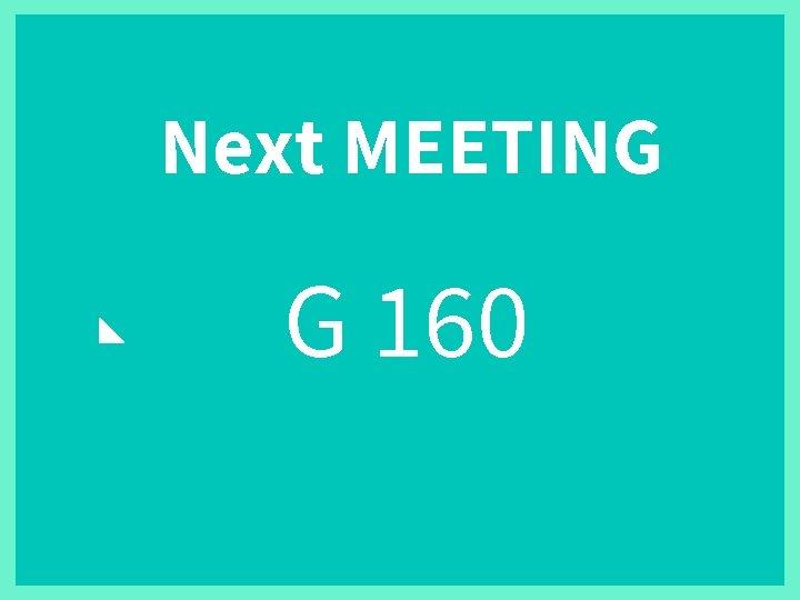Next MEETING G 160