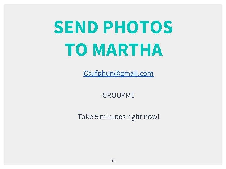 SEND PHOTOS TO MARTHA Csufphun@gmail. com GROUPME Take 5 minutes right now! 6