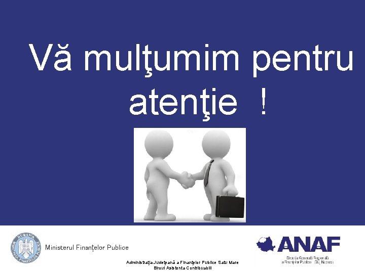 Vă mulţumim pentru atenţie ! Ministerul Finanțelor Publice Administraţia Judeţeană a Finanţelor Publice Satu