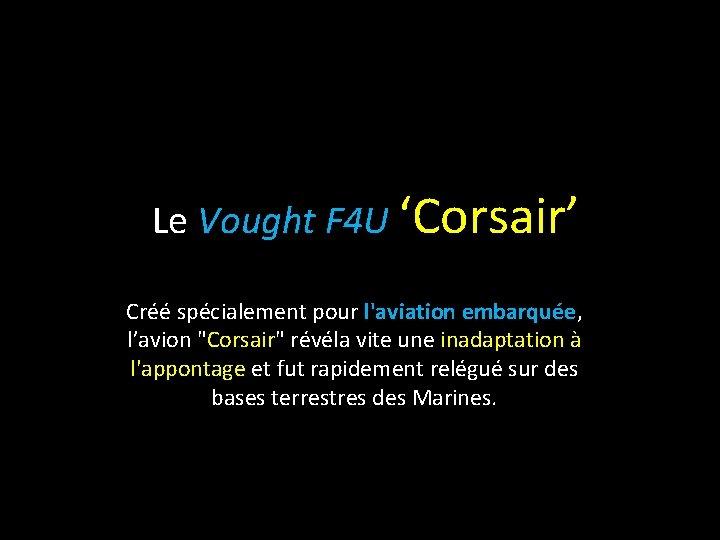 """Le Vought F 4 U 'Corsair' Créé spécialement pour l'aviation embarquée, l'avion """"Corsair"""" révéla"""