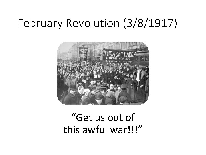 """February Revolution (3/8/1917) """"Get us out of this awful war!!!"""""""