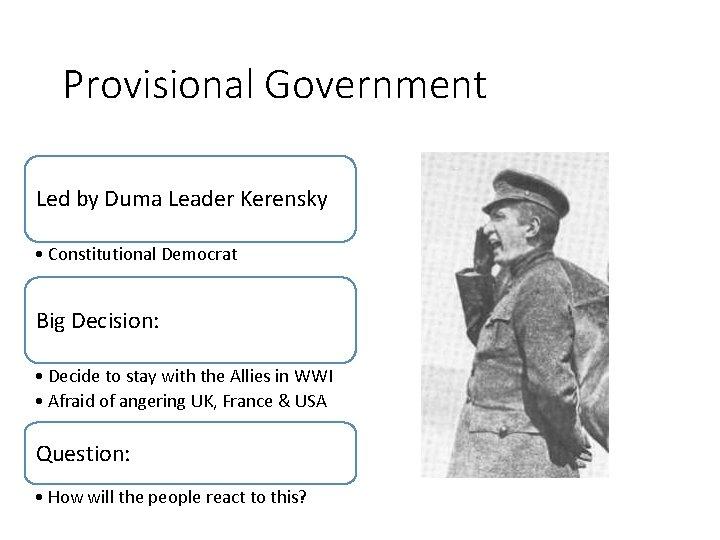 Provisional Government Led by Duma Leader Kerensky • Constitutional Democrat Big Decision: • Decide