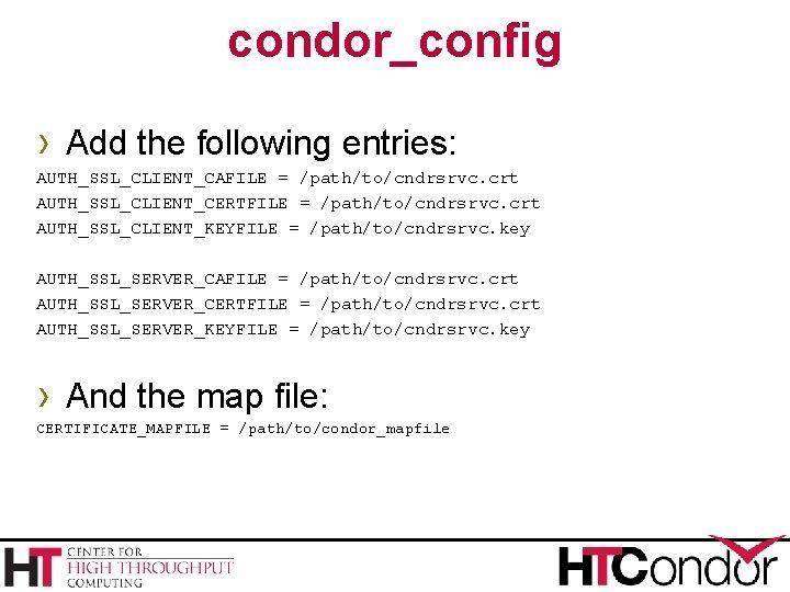 condor_config › Add the following entries: AUTH_SSL_CLIENT_CAFILE = /path/to/cndrsrvc. crt AUTH_SSL_CLIENT_CERTFILE = /path/to/cndrsrvc. crt