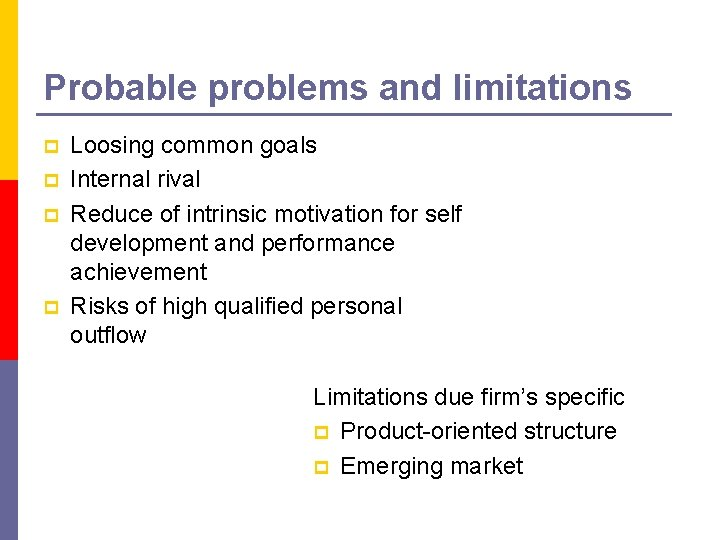 Probable problems and limitations p p Loosing common goals Internal rival Reduce of intrinsic