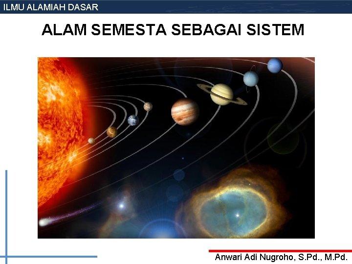 ILMU ALAMIAH DASAR ALAM SEMESTA SEBAGAI SISTEM Anwari Adi Nugroho, S. Pd. , M.