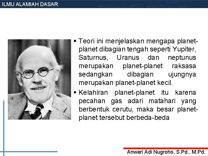 ILMU ALAMIAH DASAR § Teori ini menjelaskan mengapa planet dibagian tengah seperti Yupiter, Saturnus,