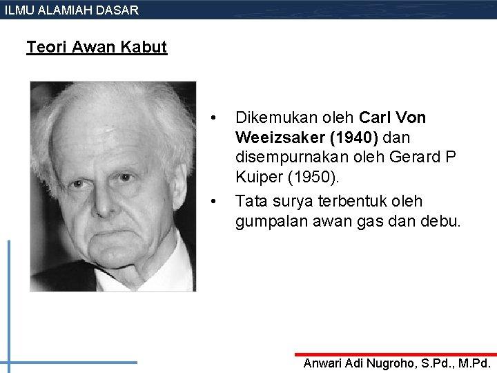 ILMU ALAMIAH DASAR Teori Awan Kabut • • Dikemukan oleh Carl Von Weeizsaker (1940)
