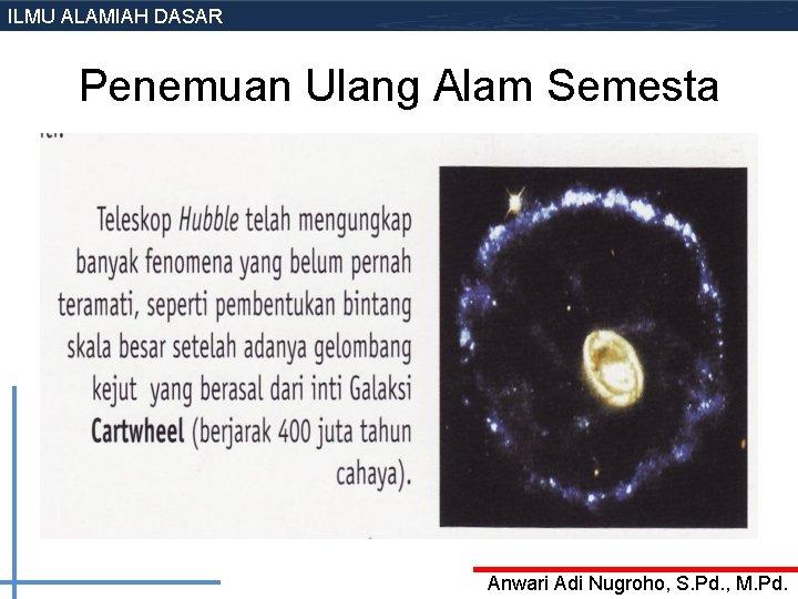 ILMU ALAMIAH DASAR Penemuan Ulang Alam Semesta Anwari Adi Nugroho, S. Pd. , M.
