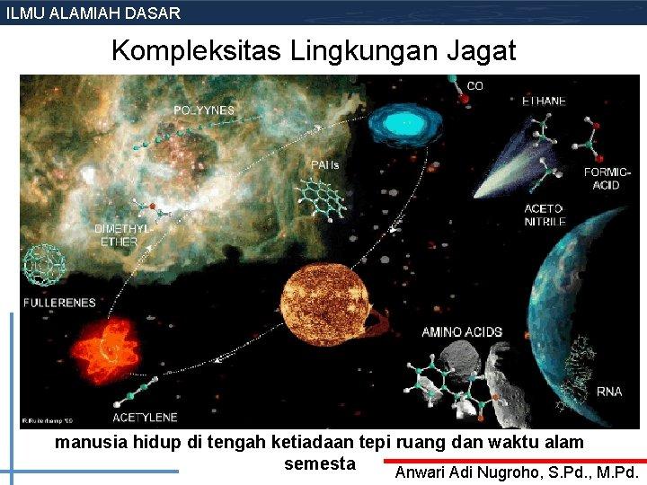 ILMU ALAMIAH DASAR Kompleksitas Lingkungan Jagat manusia hidup di tengah ketiadaan tepi ruang dan