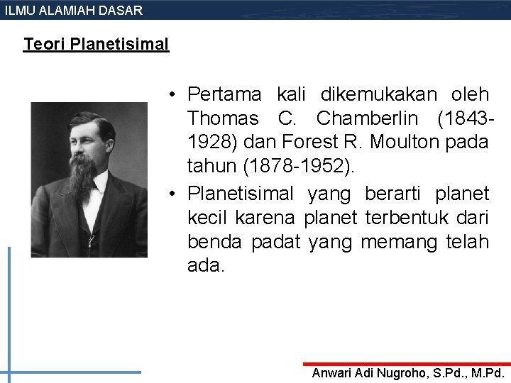 ILMU ALAMIAH DASAR Teori Planetisimal • Pertama kali dikemukakan oleh Thomas C. Chamberlin (18431928)