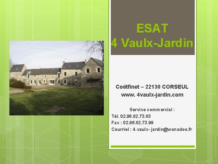 ESAT 4 Vaulx-Jardin Coëtfinet – 22130 CORSEUL www. 4 vaulx-jardin. com Service commercial :