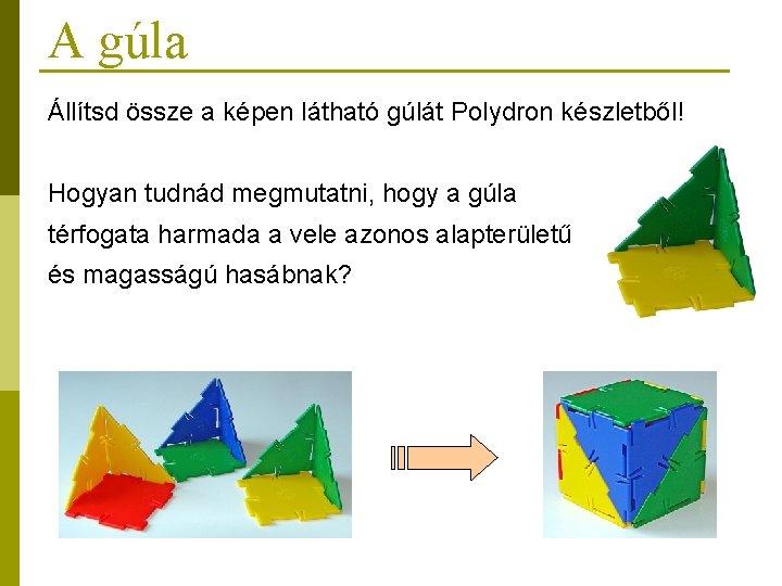 A gúla Állítsd össze a képen látható gúlát Polydron készletből! Hogyan tudnád megmutatni, hogy