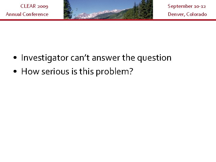 CLEAR 2009 Annual Conference September 10 -12 Denver, Colorado • Investigator can't answer the