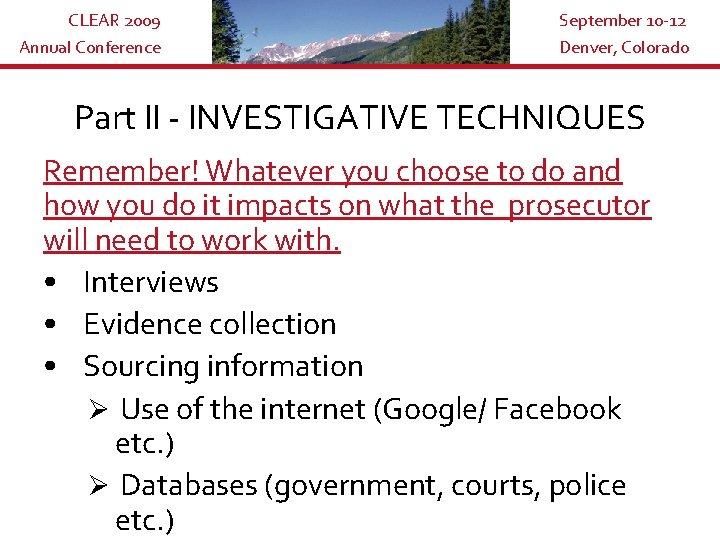 CLEAR 2009 Annual Conference September 10 -12 Denver, Colorado Part II - INVESTIGATIVE TECHNIQUES