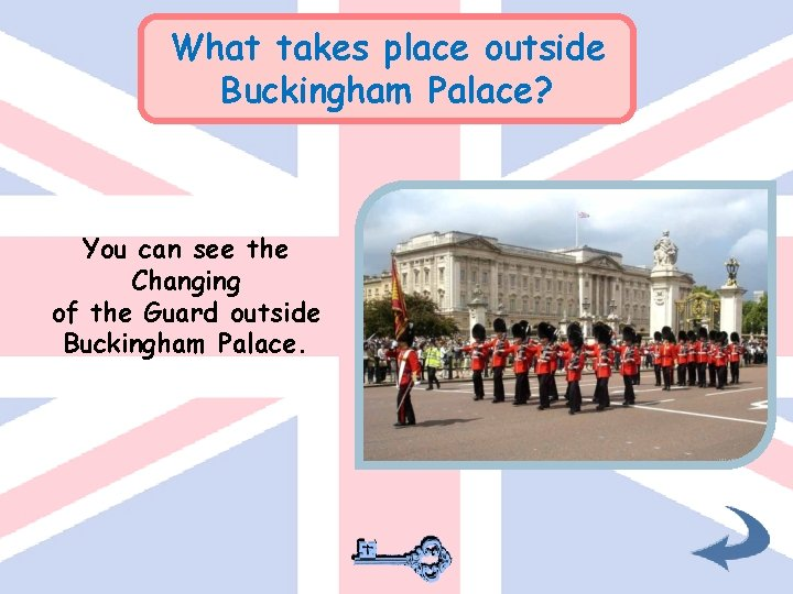 What takes place outside Buckingham Palace? You can see the Changing of the Guard