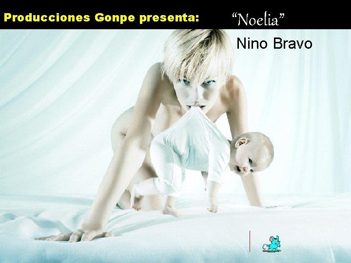 """Producciones Gonpe presenta: """"Noelia"""" Nino Bravo You want more ? click here m ore"""