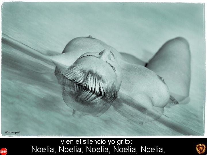 y en el silencio yo grito: Noelia, Noelia, You want more ? click here