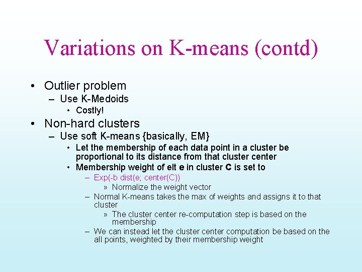 Variations on K-means (contd) • Outlier problem – Use K-Medoids • Costly! • Non-hard