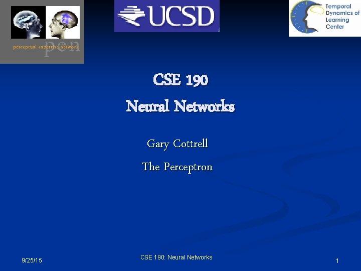 CSE 190 Neural Networks Gary Cottrell The Perceptron 9/25/15 CSE 190: Neural Networks 1