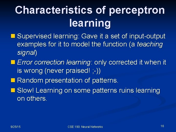 Characteristics of perceptron learning n Supervised learning: Gave it a set of input-output examples