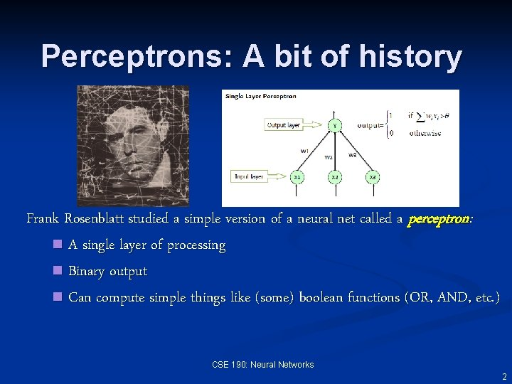 Perceptrons: A bit of history Frank Rosenblatt studied a simple version of a neural