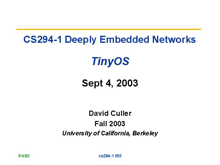 CS 294 -1 Deeply Embedded Networks Tiny. OS Sept 4, 2003 David Culler Fall