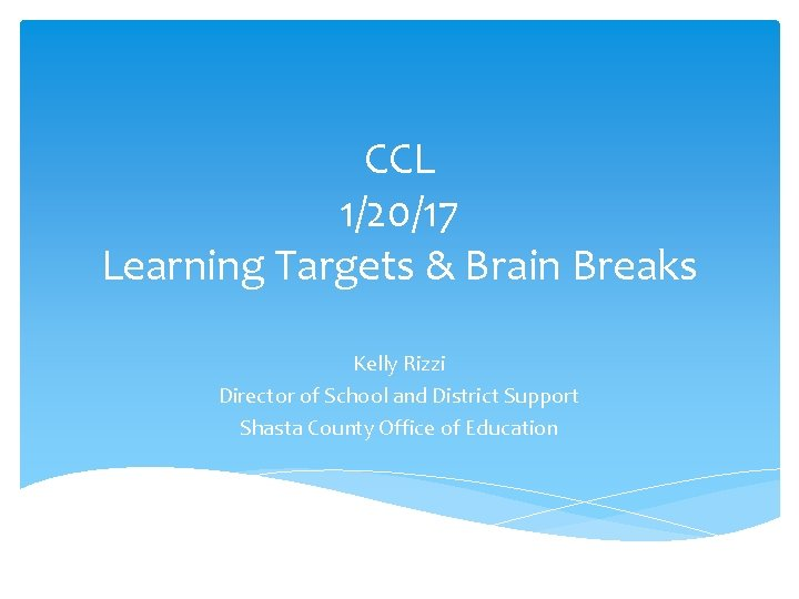CCL 1/20/17 Learning Targets & Brain Breaks Kelly Rizzi Director of School and District