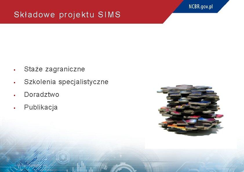 Składowe projektu SIMS § Staże zagraniczne § Szkolenia specjalistyczne § Doradztwo § Publikacja