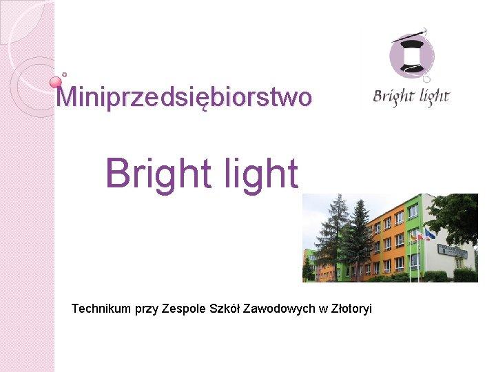 Miniprzedsiębiorstwo Bright light Technikum przy Zespole Szkół Zawodowych w Złotoryi