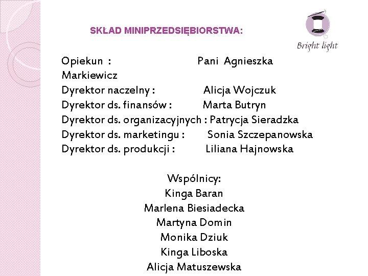 SKŁAD MINIPRZEDSIĘBIORSTWA: Opiekun : Pani Agnieszka Markiewicz Dyrektor naczelny : Alicja Wojczuk Dyrektor ds.