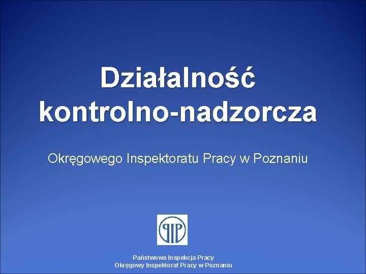 Działalność kontrolno-nadzorcza Okręgowego Inspektoratu Pracy w Poznaniu Państwowa Inspekcja Pracy Okręgowy Inspektorat Pracy w