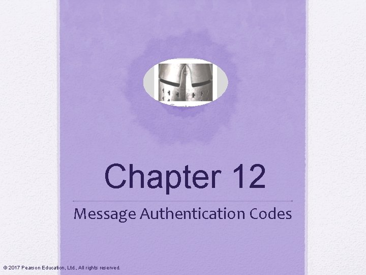 Chapter 12 Message Authentication Codes © 2017 Pearson Education, Ltd. , All rights reserved.