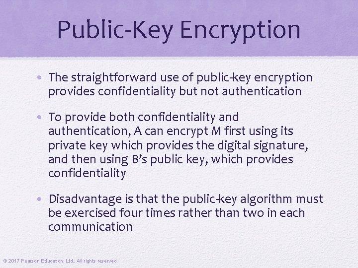 Public-Key Encryption • The straightforward use of public-key encryption provides confidentiality but not authentication