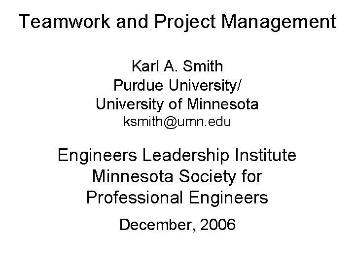 Teamwork and Project Management Karl A. Smith Purdue University/ University of Minnesota ksmith@umn. edu