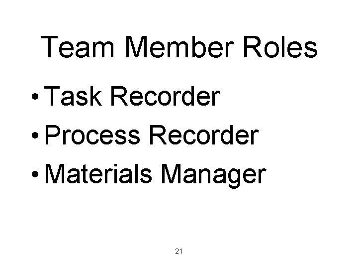 Team Member Roles • Task Recorder • Process Recorder • Materials Manager 21