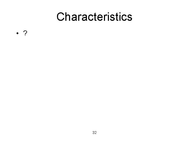 Characteristics • ? 32