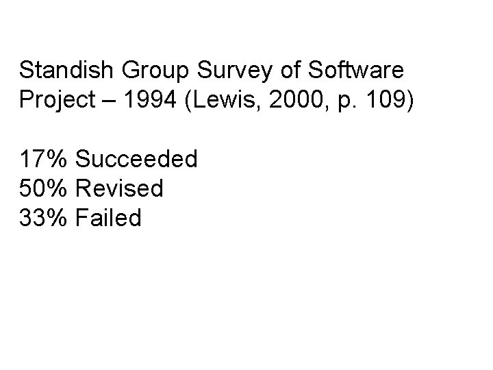 Standish Group Survey of Software Project – 1994 (Lewis, 2000, p. 109) 17% Succeeded