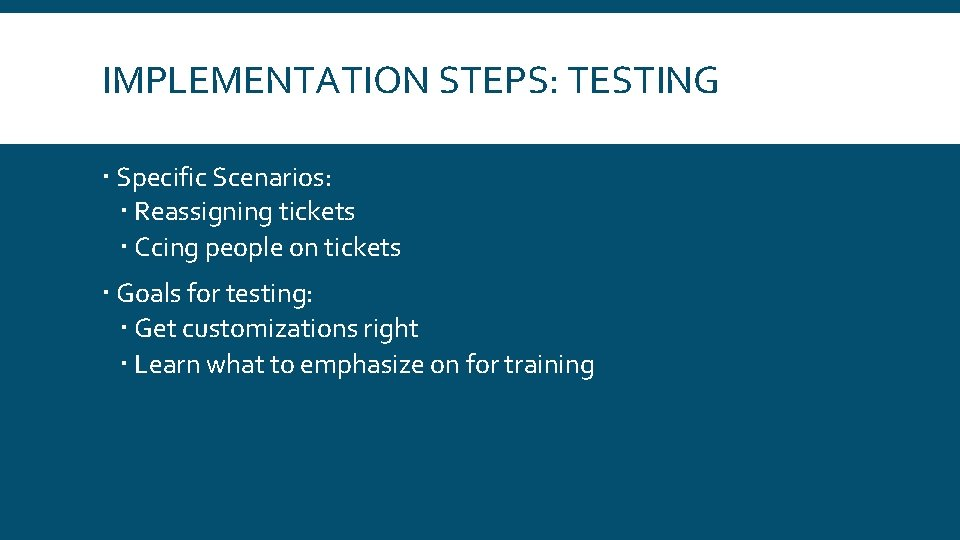 IMPLEMENTATION STEPS: TESTING Specific Scenarios: Reassigning tickets Ccing people on tickets Goals for testing: