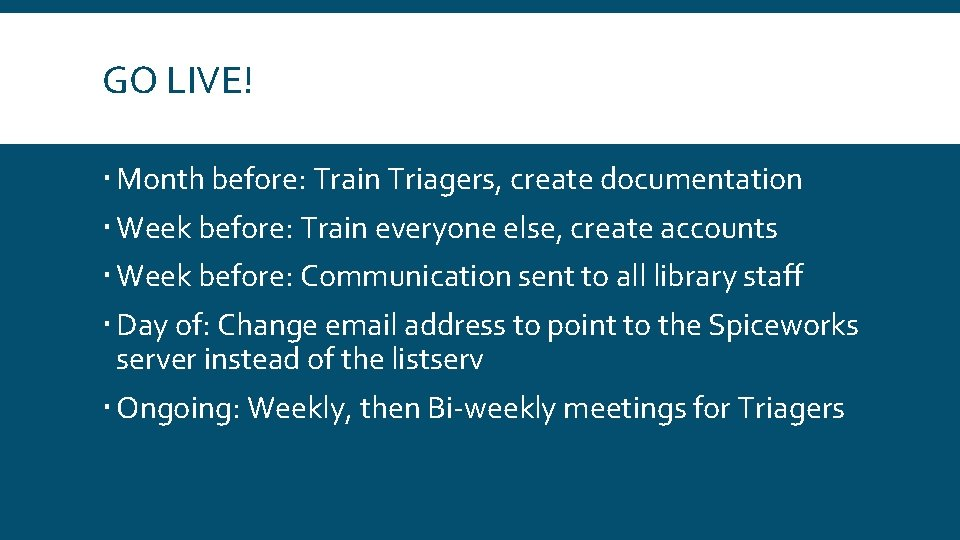 GO LIVE! Month before: Train Triagers, create documentation Week before: Train everyone else, create