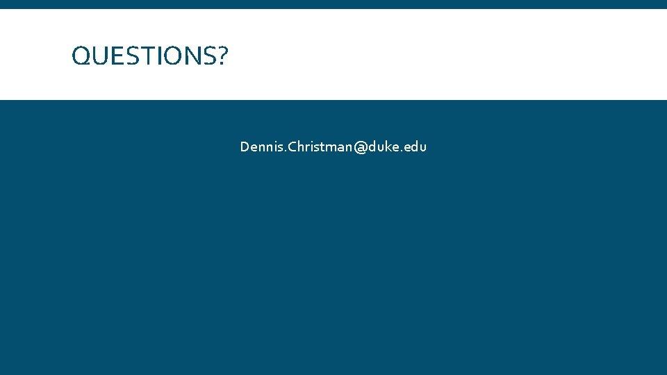 QUESTIONS? Dennis. Christman@duke. edu