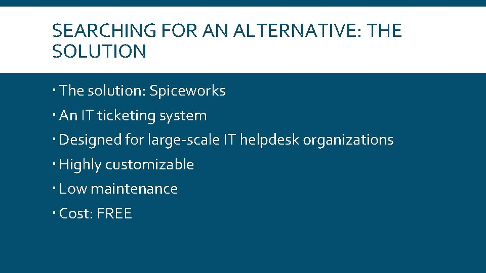 SEARCHING FOR AN ALTERNATIVE: THE SOLUTION The solution: Spiceworks An IT ticketing system Designed