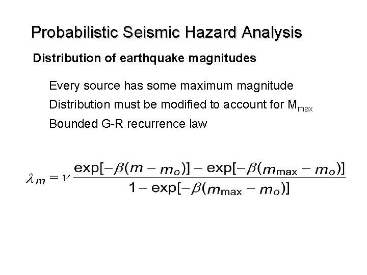 Probabilistic Seismic Hazard Analysis Distribution of earthquake magnitudes Every source has some maximum magnitude